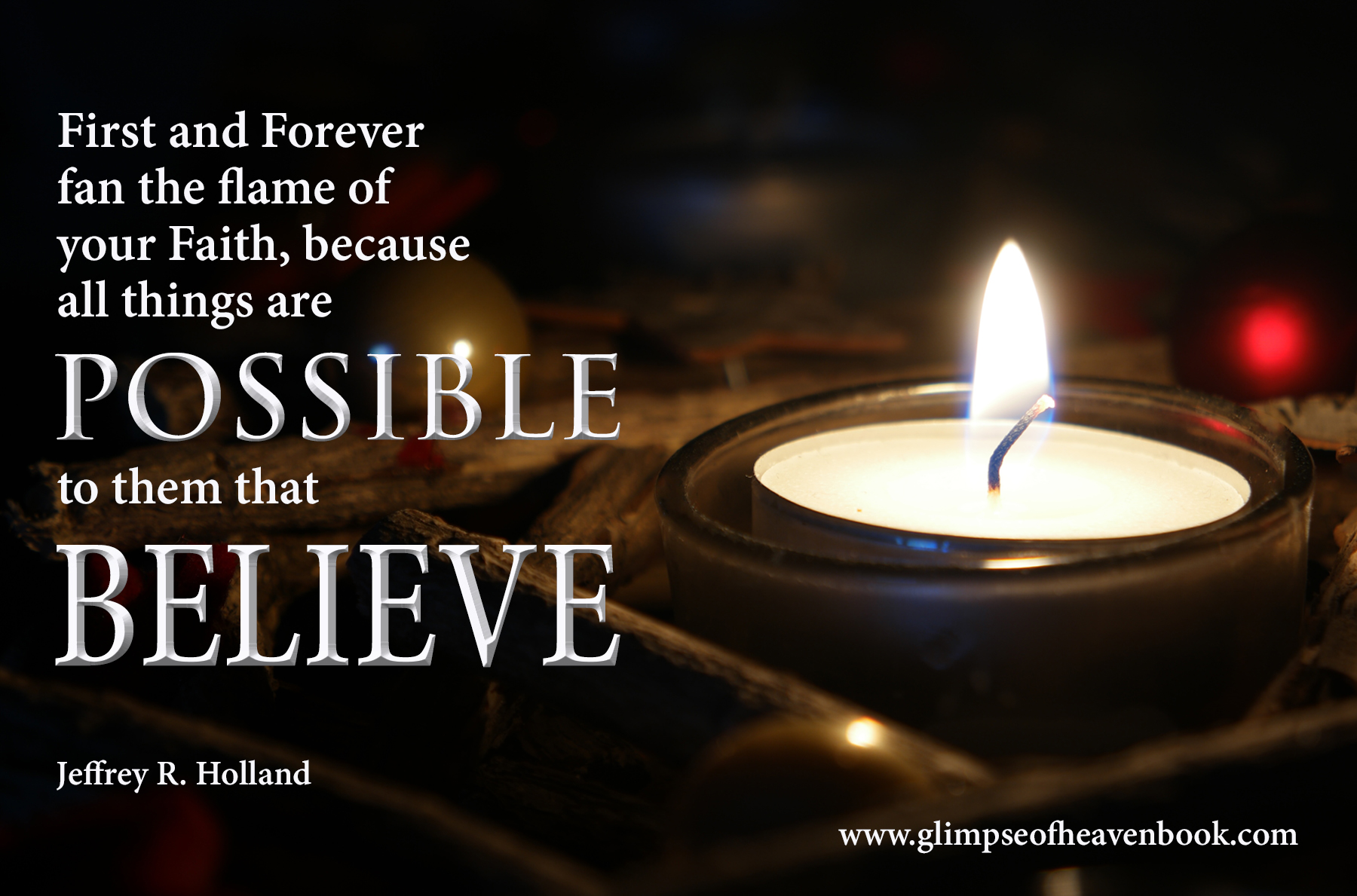 First and Forever  fan the flame of  your Faith, because  all things are possible to them that believe.  Jeffrey R. Holland