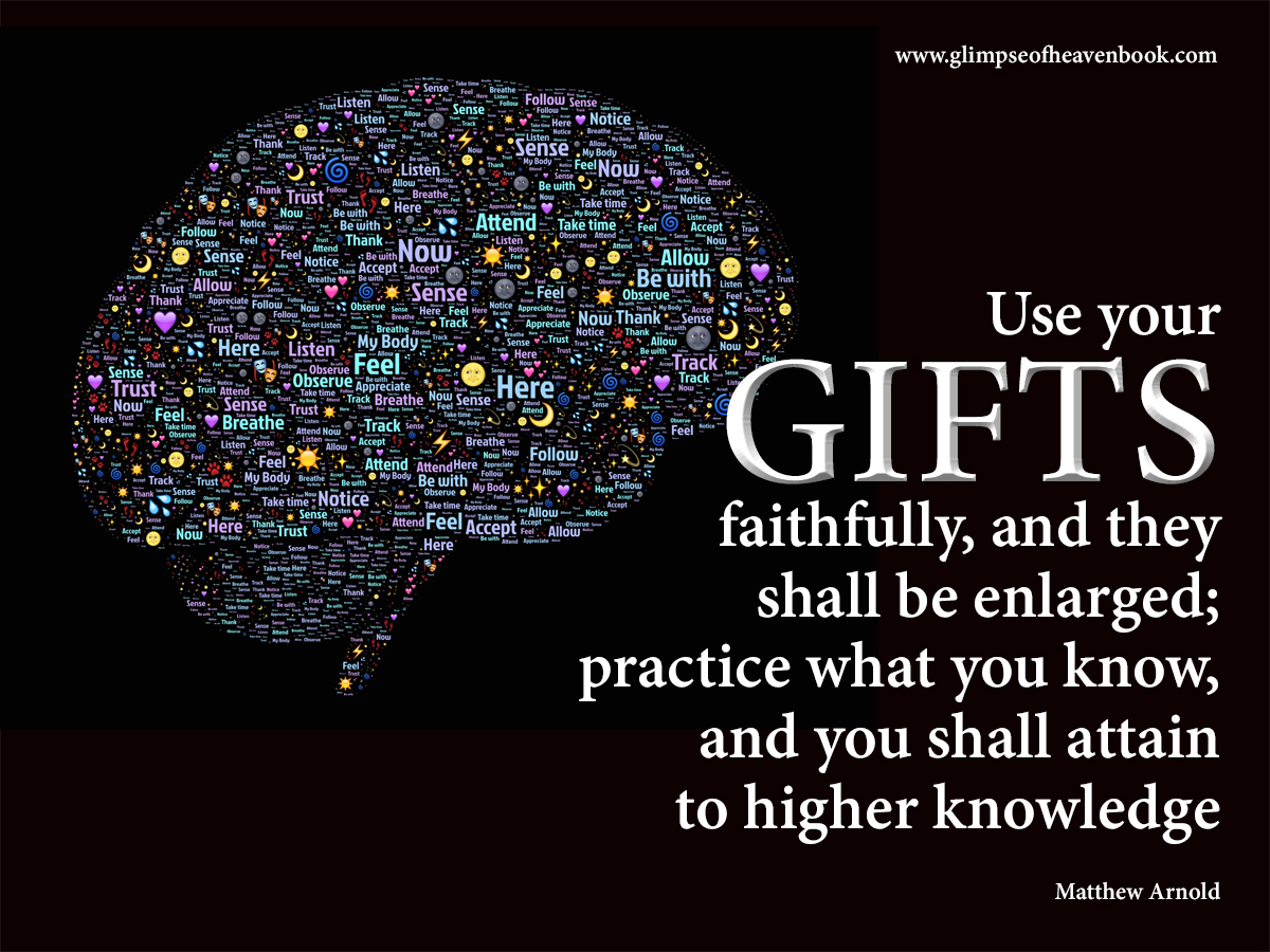 Use your gifts faithfully, and they shall be enlarged; practice what you know, and you shall attain to higher knowledge. Matthew Arnold