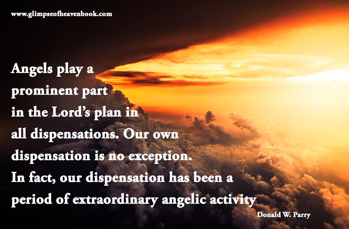 Angels play a prominent part in the Lord's plan in all dispensations. Our own dispensation is no exception. In fact, our dispensation has been a period of extraordinary angelic activity Donald W. Parry
