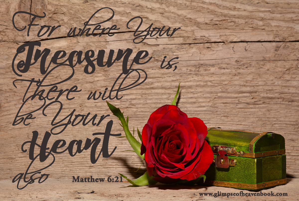 For where Your Treasure is, There will be Your Heart also Matthew 6:21