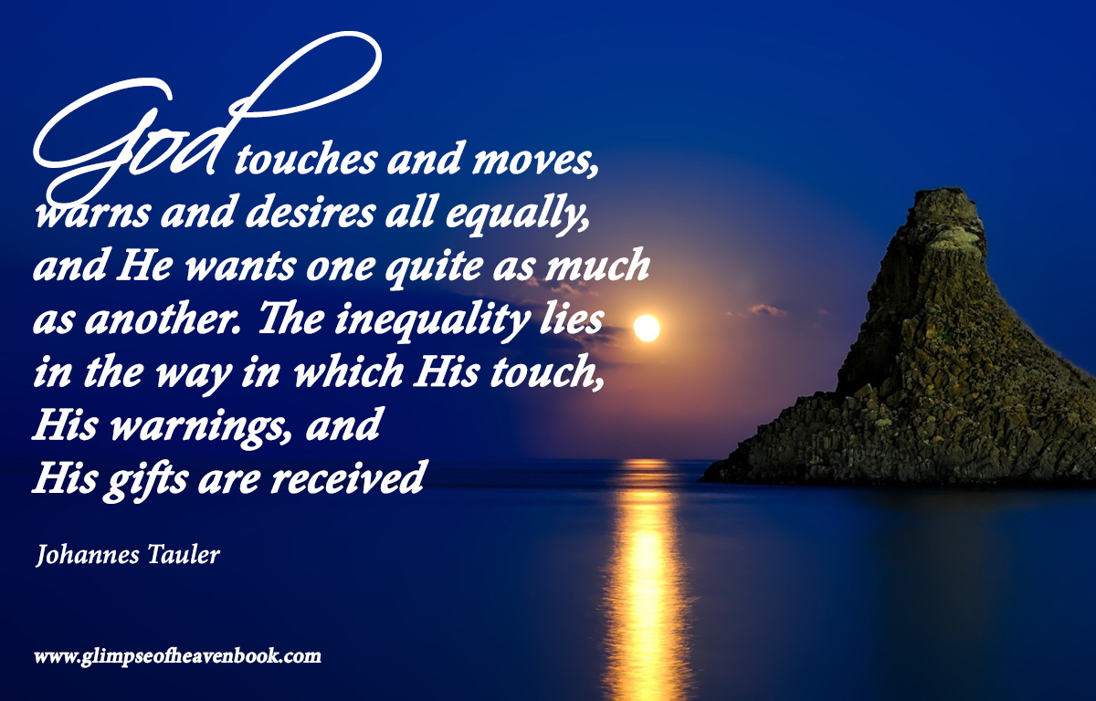 God ouches and moves,  warns and desires all equally,  and He wants one quite as much  as another. The inequality lies  in the way in which His touch,  His warnings, and  His gifts are received   Johannes Tauler