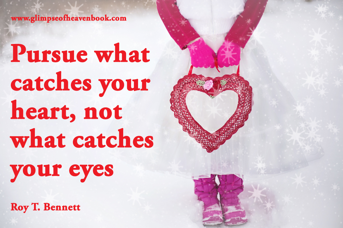 Pursue what catches your heart, not what catches your eyes Roy T. Bennett