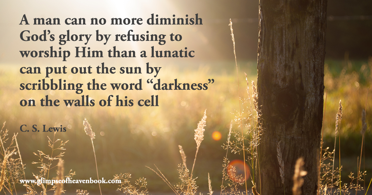 "A man can no more diminish God's glory by refusing to worship Him than a lunatic can put out the sun by scribbling the word ""darkness"" on the walls of his cell C.S. Lewis"