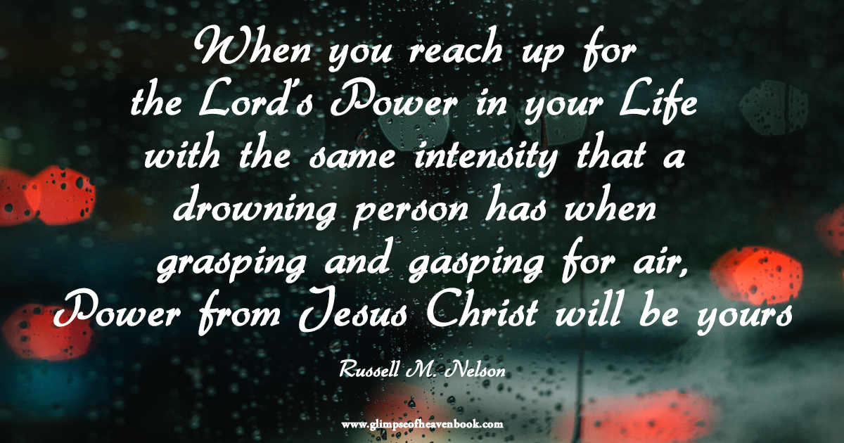 When you reach up for the Lord's Power in your Life with the same intensity that a drowning person has when grasping and gasping for air, Power from Jesus Christ will be yours Russell M. Nelson