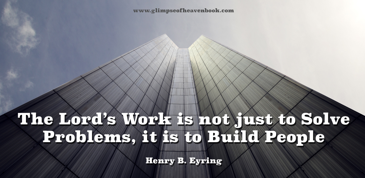 The Lord's Work is not just to Solve Problems, it is to Build People Henry B. Eyring
