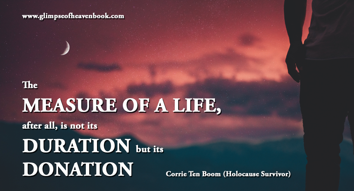 The MEASURE OF A LIFE, after all, is not its DURATION but its DONATION Corrie Ten Boom
