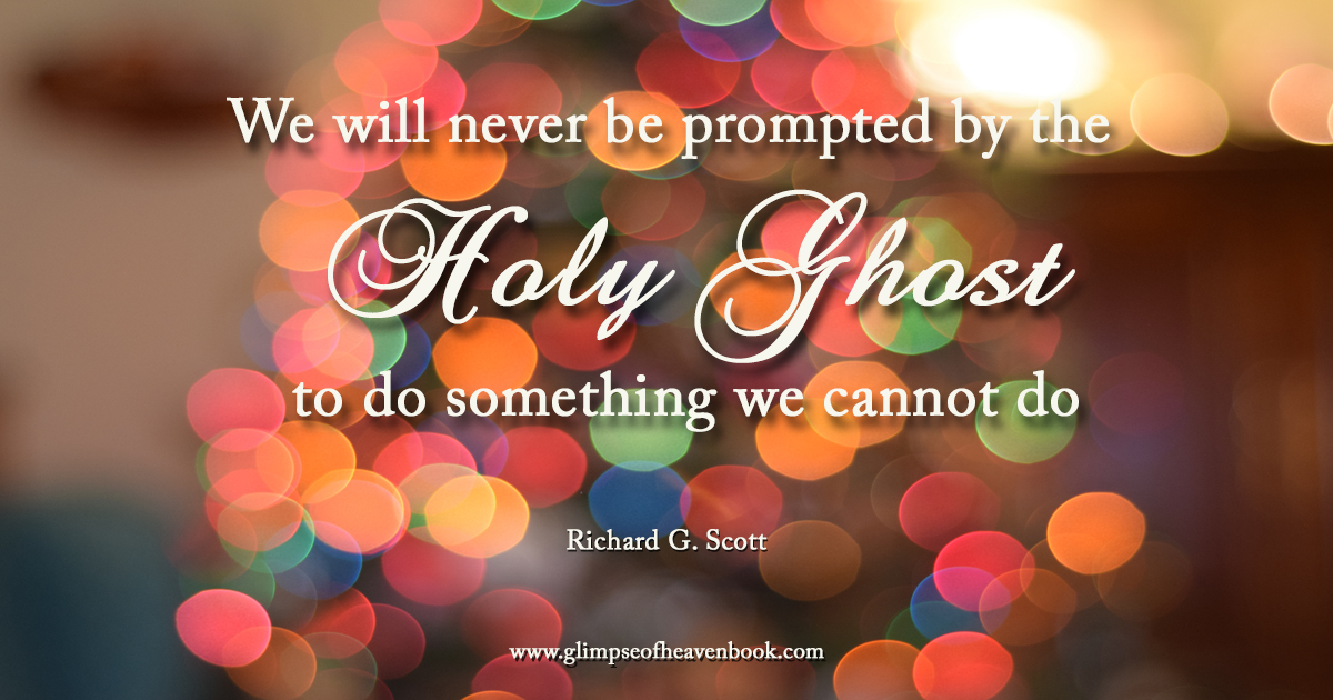 We will never be prompted by the Holy Ghost to do something we cannot do Richard G. Scott