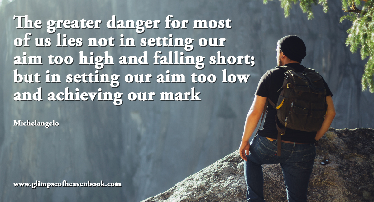 The greater danger for most of us lies not in setting our aim too high and falling short; but in setting our aim too low and achieving our mark Michelangelo