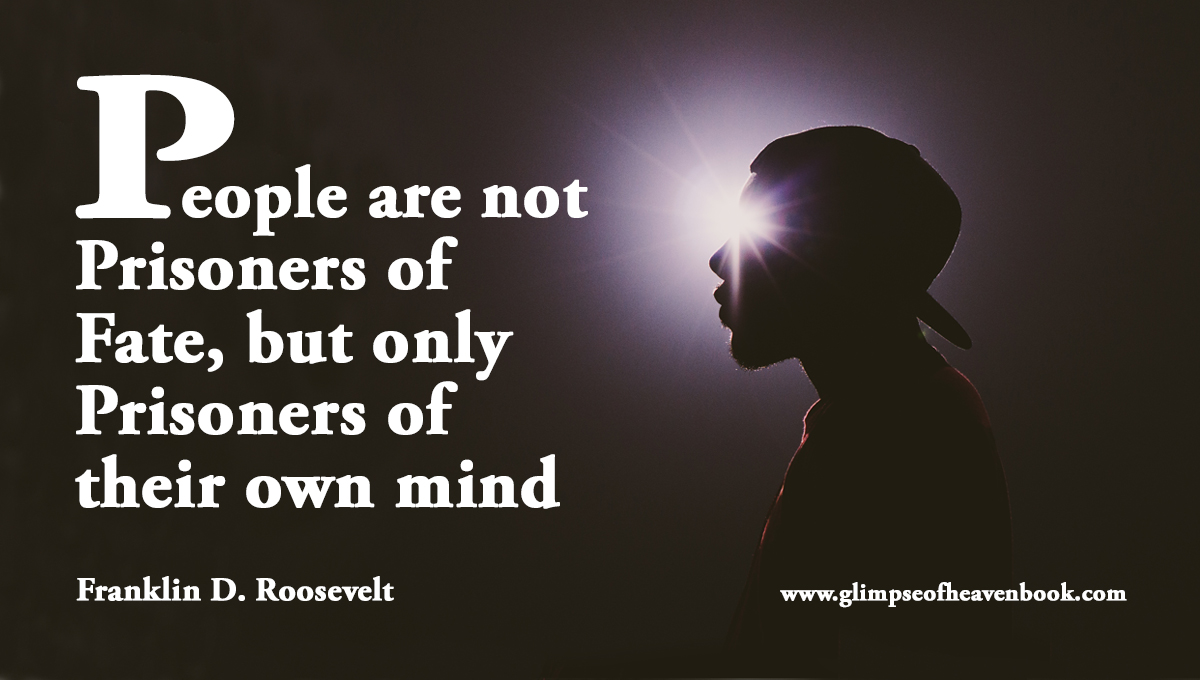 People are not Prisoners of Fate, but only Prisoners of their own mind Franklin D. Roosevelt