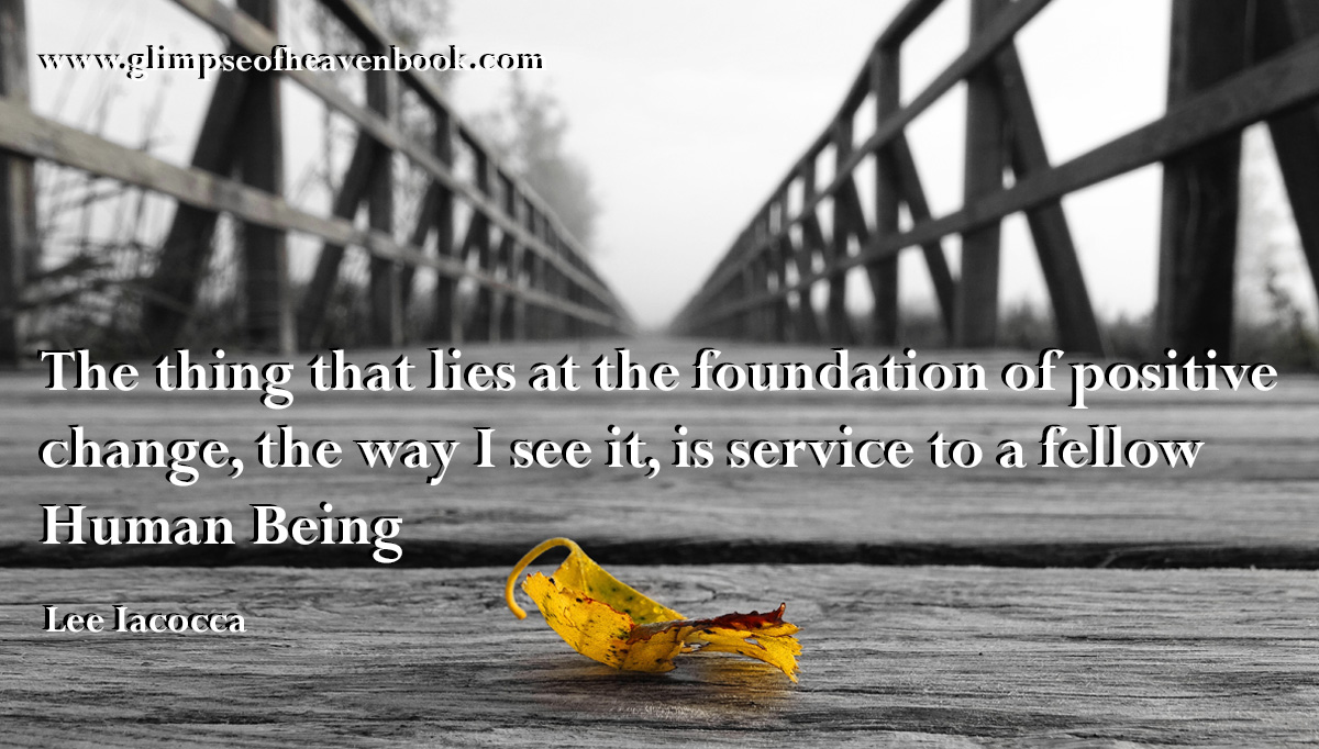 The thing that lies at the foundation of positive change, the way I see it, is service to a fellow Human Being   Lee Iacocca