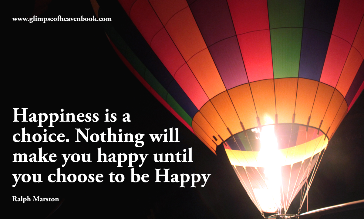 Happiness is a  choice. Nothing will make you happy until you choose to be Happy   Ralph Marston