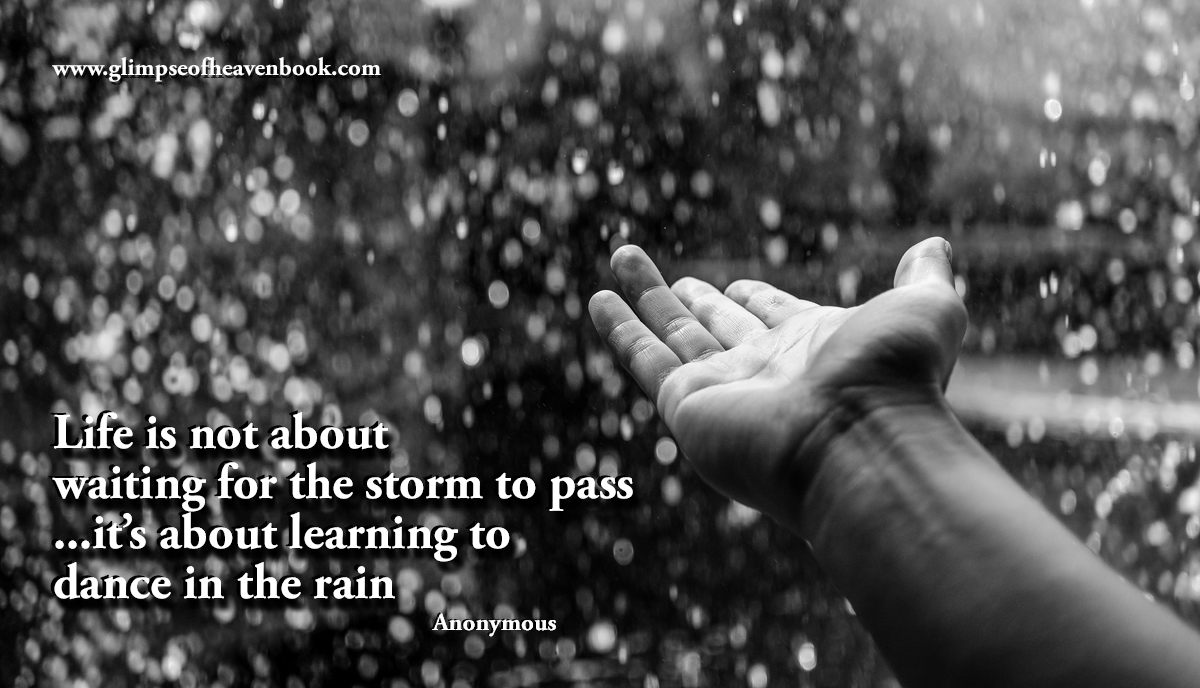 Life is not about  waiting for the storm to pass ...it's about learning to dance in the rain