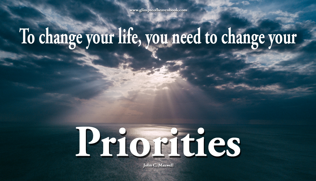 To change your life, you need to change your priorities John C. Maxwell
