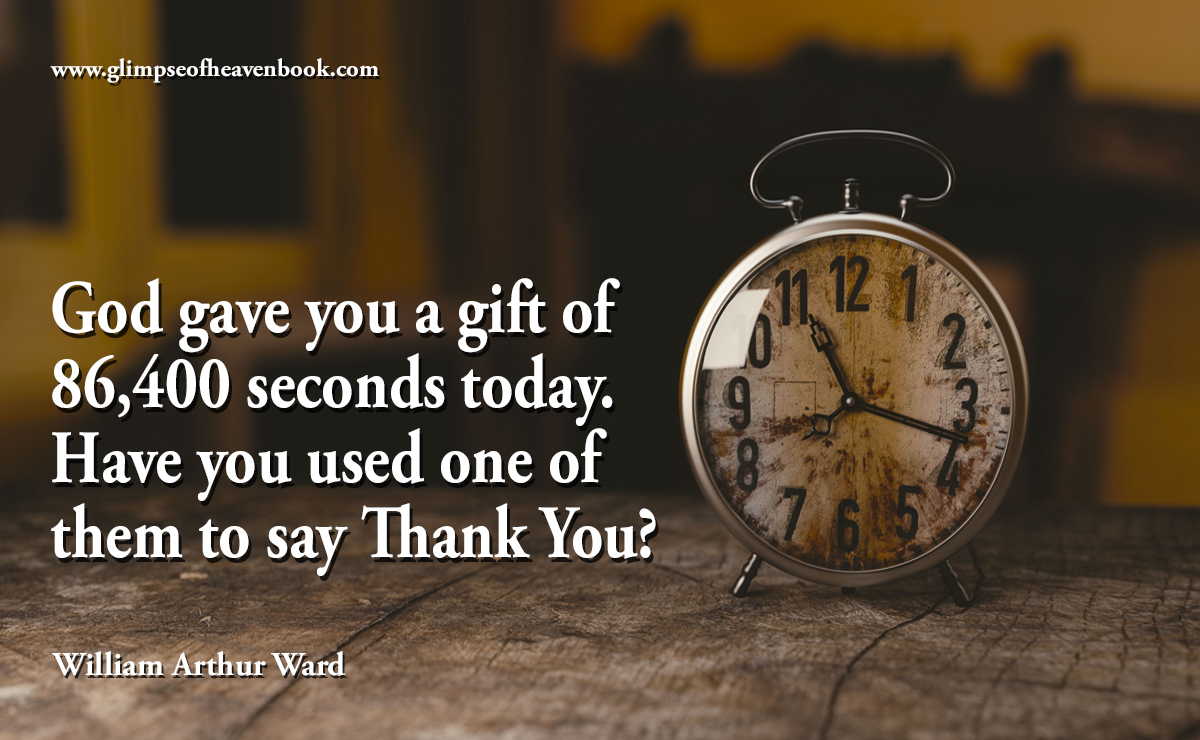 God gave you a gift of  86,400 seconds today. Have you used one of them to say Thank You?   William Arthur Ward