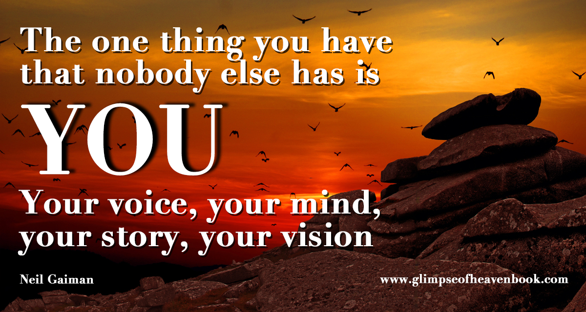 The one thing you have that nobody else has is You. Your voice, your mind,  your story, your vision   Neil Gaiman